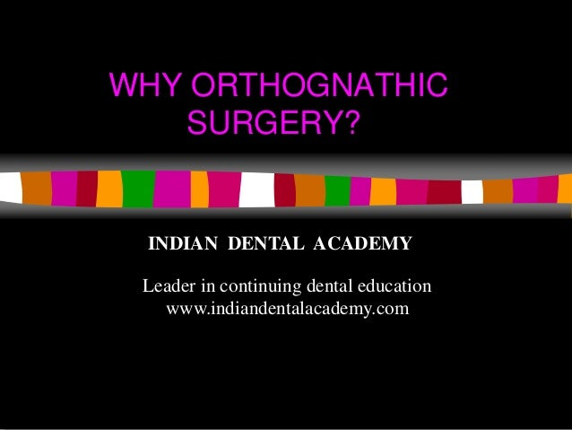 WHY ORTHOGNATHIC SURGERY? www.indiandentalacademy.com INDIAN DENTAL ACADEMY Leader in continuing dental education www.indi...