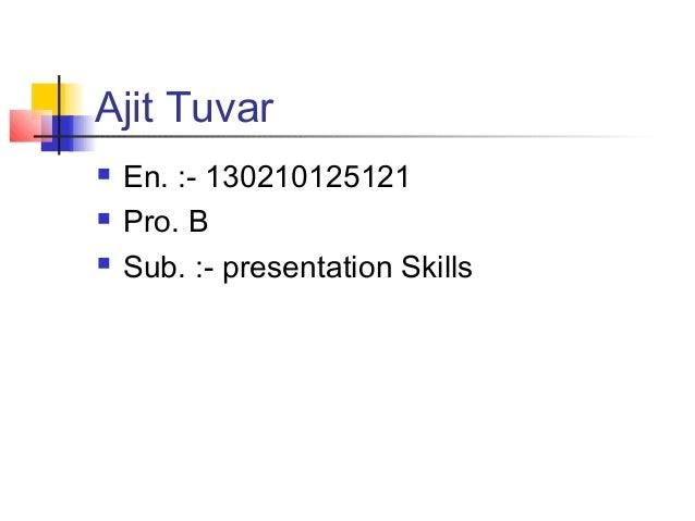 Ajit Tuvar  En. :- 130210125121  Pro. B  Sub. :- presentation Skills