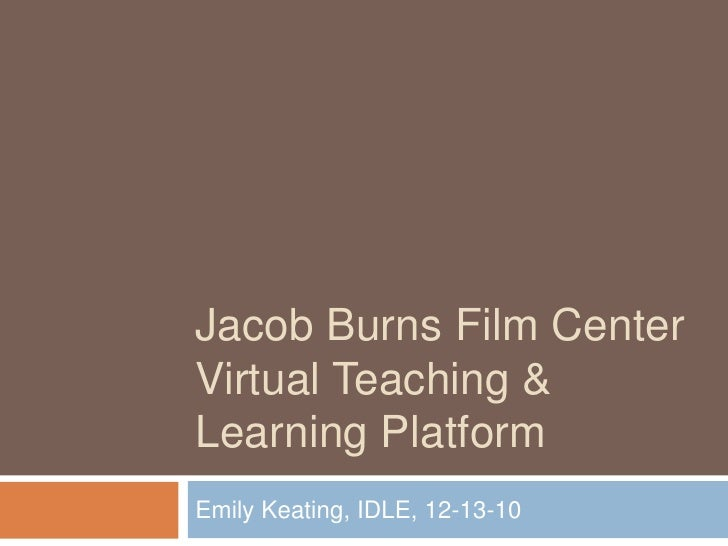 Jacob Burns Film CenterVirtual Teaching & Learning Platform<br />Emily Keating, IDLE, 12-13-10<br />