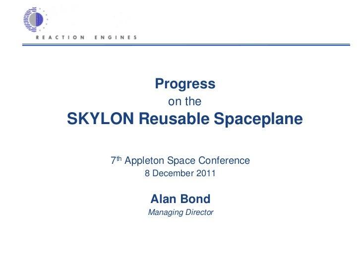 Progress                on theSKYLON Reusable Spaceplane    7th Appleton Space Conference           8 December 2011       ...