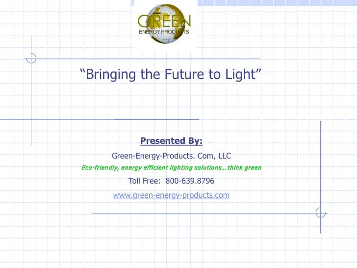 """Bringing the Future to Light""                        Presented By:           Green-Energy-Products. Com, LLC Eco-friendly..."
