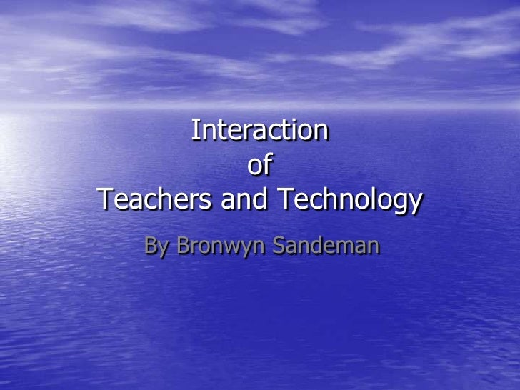 Interaction           ofTeachers and Technology   By Bronwyn Sandeman