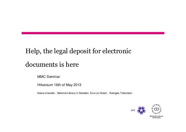 Help, the legal deposit for electronicdocuments is hereMMC SeminarHilversum 16th of May 2013Kaisa Unander , National Libra...