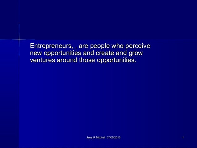 Entrepreneurs, , are people who perceiveEntrepreneurs, , are people who perceive new opportunities and create and grownew ...