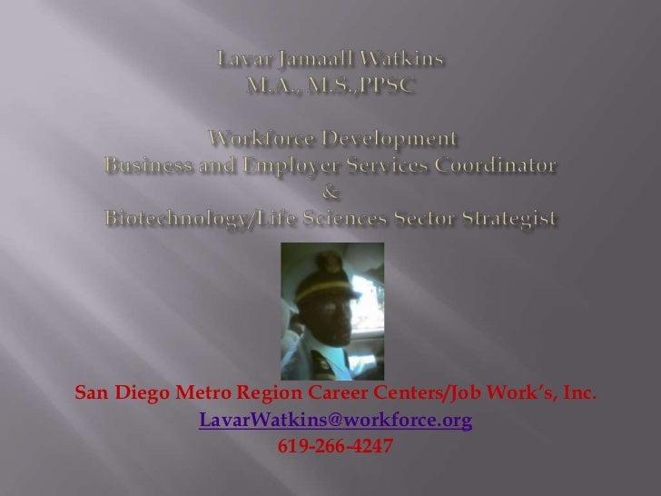 San Diego Metro Region Career Centers/Job Work's, Inc.           LavarWatkins@workforce.org                    619-266-4247