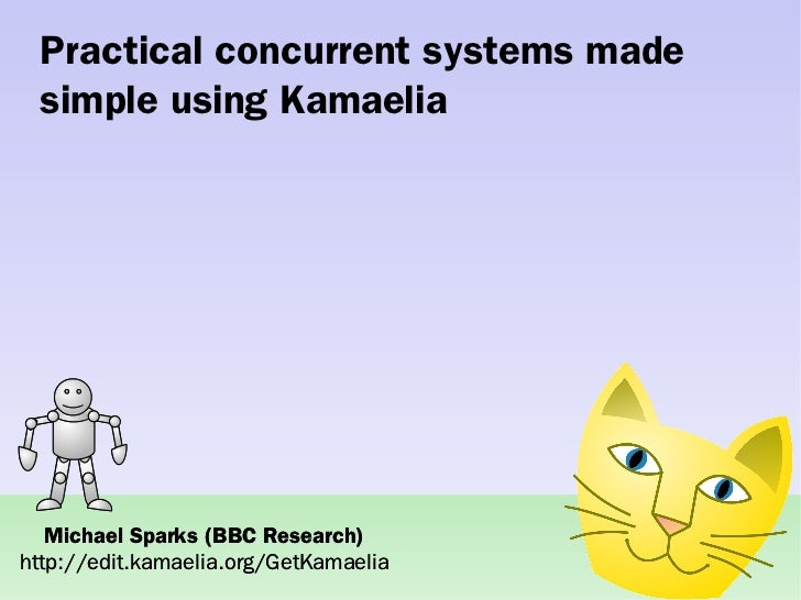Practical concurrent systems made  simple using Kamaelia        Michael Sparks (BBC Research) http://edit.kamaelia.org/Get...