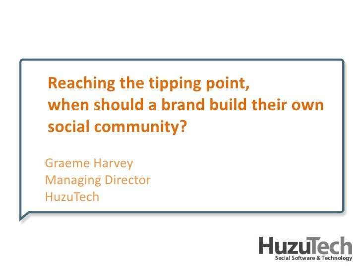 Reaching the tipping point, <br />when should a brand build their own social community?<br />Graeme Harvey<br />Managing D...