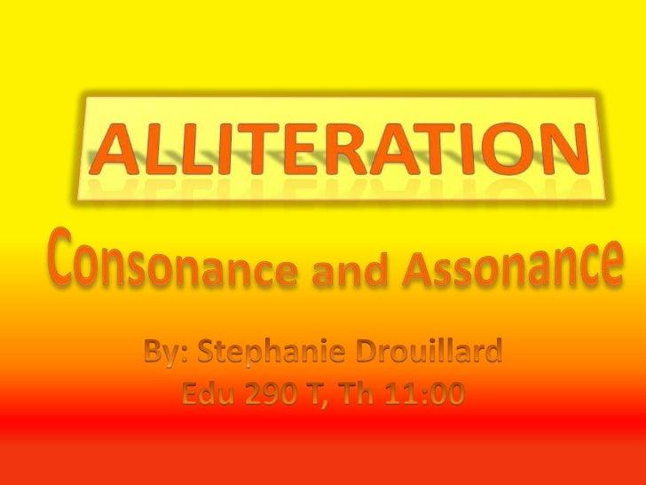 Alliteration<br />Consonance and Assonance<br />By: Stephanie Drouillard<br />Edu 290 T, Th 11:00<br />