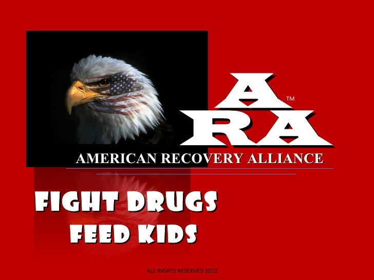 A               TM                    RA  AMERICAN RECOVERY ALLIANCEFIGHT DRUGS  FEED KIDS         ALL RIGHTS RESERVED 2012