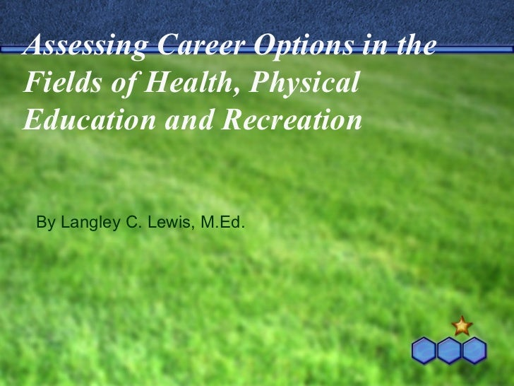 Assessing Career Options in the Fields of Health, Physical Education and Recreation By Langley C. Lewis, M.Ed.
