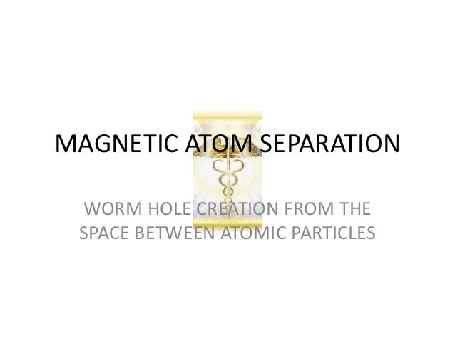 MAGNETIC ATOM SEPARATION WORM HOLE CREATION FROM THE SPACE BETWEEN ATOMIC PARTICLES