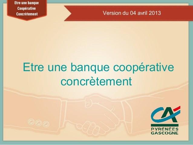 Version du 04 avril 2013Etre une banque coopérative       concrètement                             1
