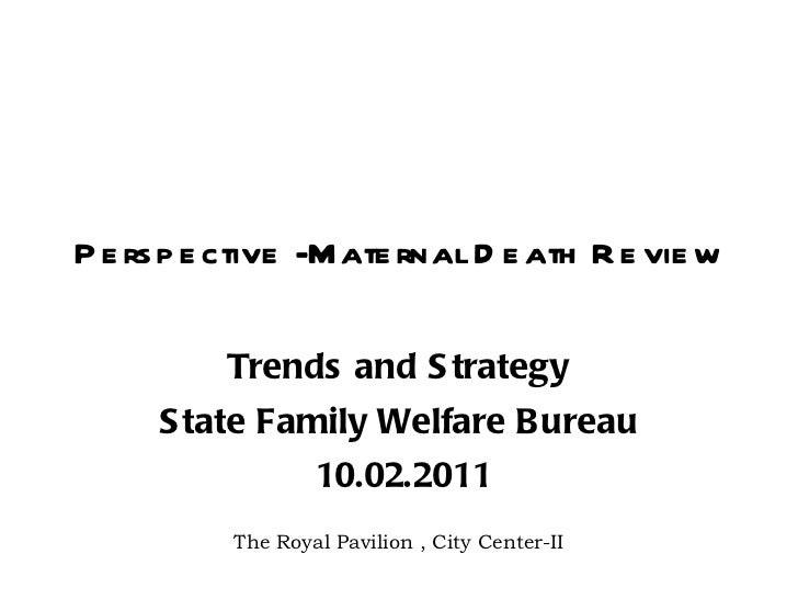 Perspective -Maternal Death Review Trends and Strategy State Family Welfare Bureau 10.02.2011 The Royal Pavilion , City Ce...