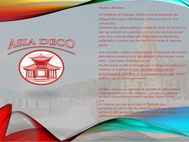 Madame, Monsieur, Les fondateurs de l'enseigne ASIAdeco sont des passionnés qui partagent leur temps entre l'Europe et l'A...