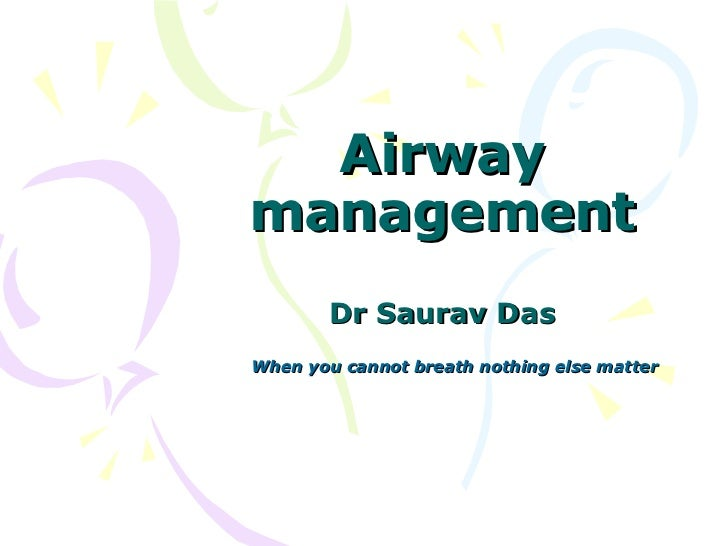Airway management Dr Saurav Das When you cannot breath nothing else matter