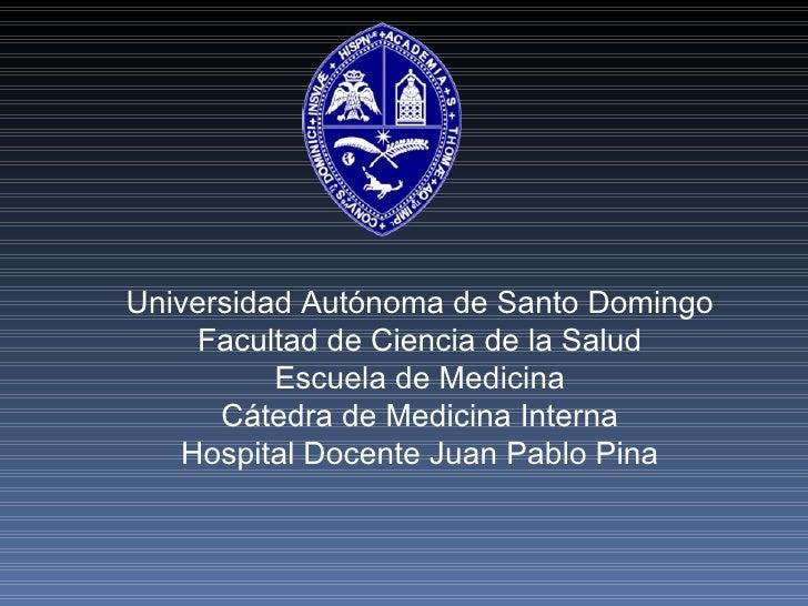 Universidad Autónoma de Santo Domingo Facultad de Ciencia de la Salud Escuela de Medicina Cátedra de Medicina Interna Hosp...