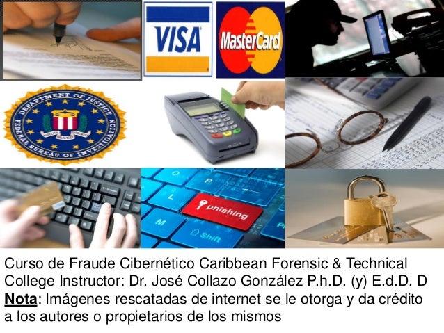 Curso de Fraude Cibernético Caribbean Forensic & Technical College Instructor: Dr. José Collazo González P.h.D. (y) E.d.D....