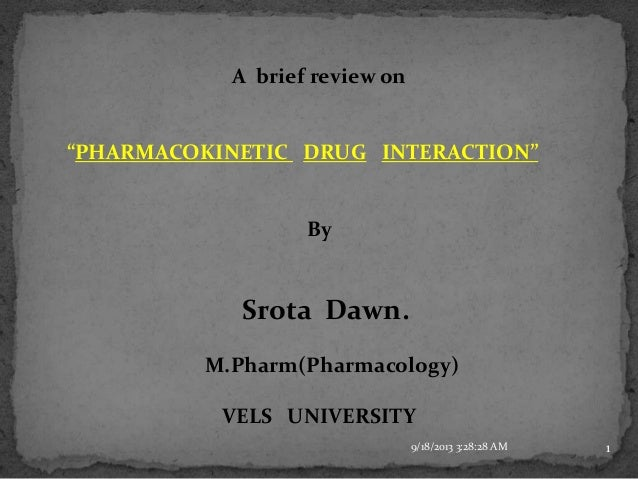 "A brief review on ""PHARMACOKINETIC DRUG INTERACTION"" By Srota Dawn. M.Pharm(Pharmacology) VELS UNIVERSITY 9/18/2013 3:28:2..."