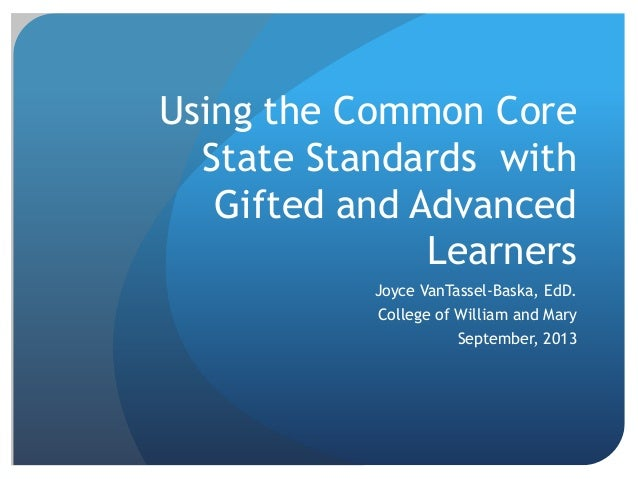 Using the Common Core State Standards with Gifted and Advanced Learners Joyce VanTassel-Baska, EdD.  College of William an...