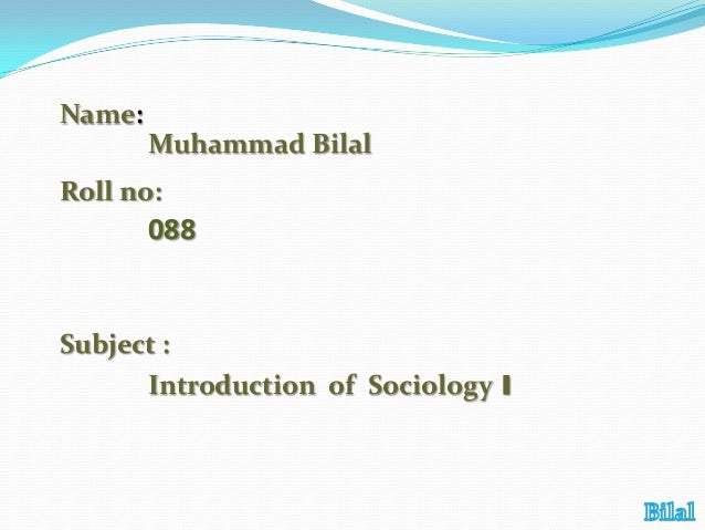 Name: Muhammad Bilal  Roll no:  088  Subject : Introduction of Sociology 1