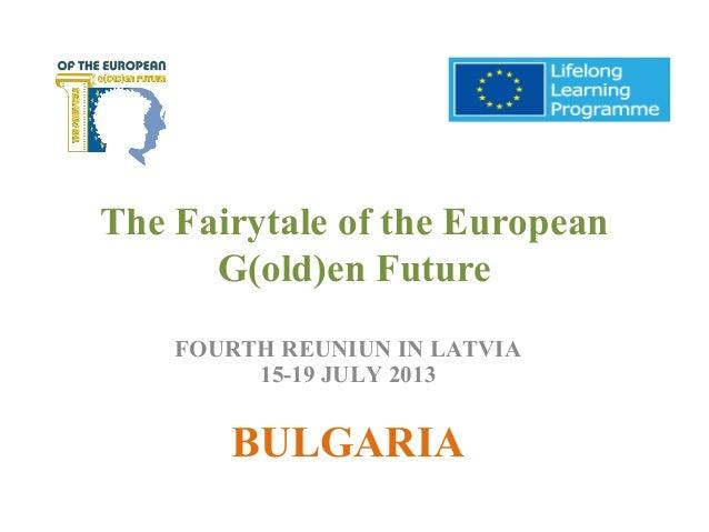 The Fairytale of the European G(old)en Future FOURTH REUNIUN IN LATVIA 15-19 JULY 2013 BULGARIA