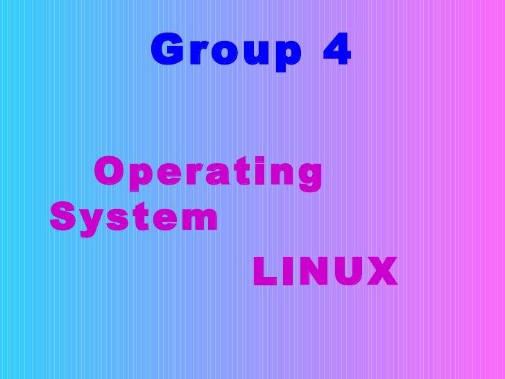 Group 4 <ul><li>Operating System </li></ul><ul><li>LINUX  </li></ul>