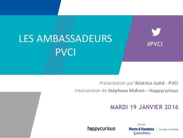 Présentation par Béatrice Judel - PVCI Intervention de Stéphane Mahon – Happycurious #PVCI MARDI 19 JANVIER 2016 LES AMBAS...