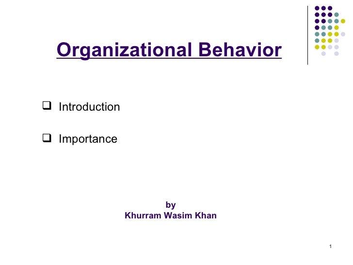 Organizational Behavior by  Khurram Wasim Khan  <ul><li>Introduction  </li></ul><ul><li>Importance </li></ul>