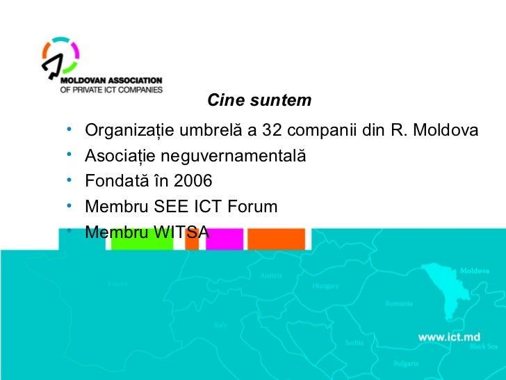 Cine suntem•   Organizaţie umbrelă a 32 companii din R. Moldova•   Asociaţie neguvernamentală•   Fondată în 2006•   Membru...