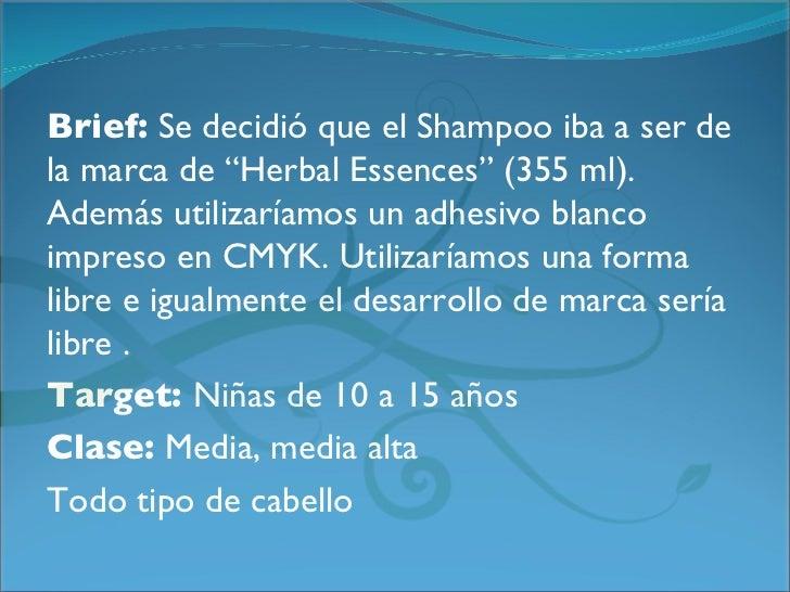 """Brief:Se decidió que el Shampoo iba a ser dela marca de """"Herbal Essences"""" (355 ml).Además utilizaríamos un adhesivo blanc..."""