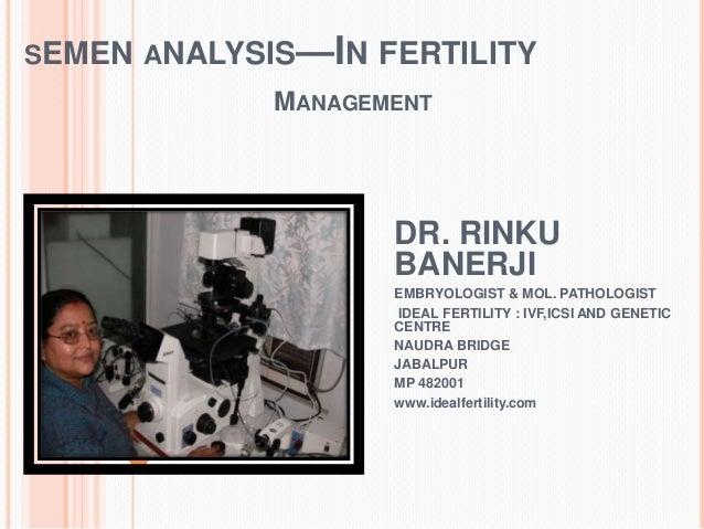 SEMEN ANALYSIS—IN FERTILITY MANAGEMENT DR. RINKU BANERJI EMBRYOLOGIST & MOL. PATHOLOGIST IDEAL FERTILITY : IVF,ICSI AND GE...
