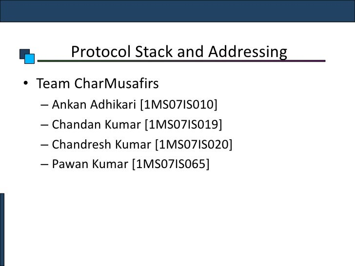 Protocol Stack and Addressing<br />Team CharMusafirs<br />AnkanAdhikari [1MS07IS010]<br />Chandan Kumar [1MS07IS019]<br />...