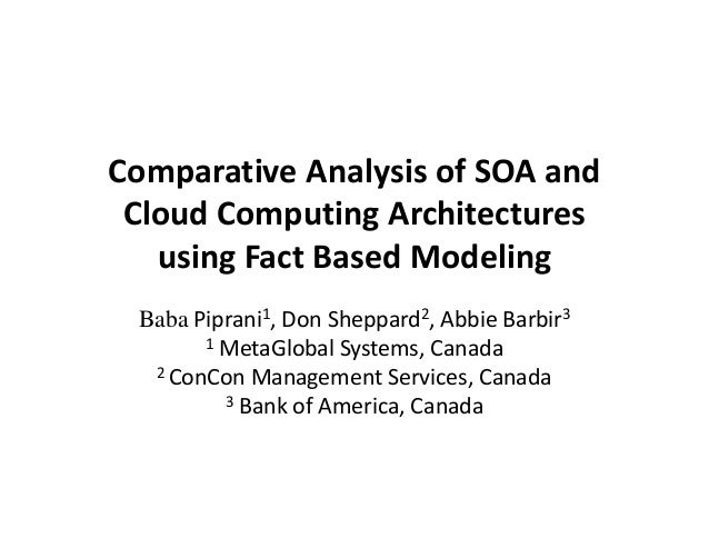 Comparative Analysis of SOA and Cloud Computing Architectures using Fact Based Modeling Baba Piprani1, Don Sheppard2, Abbi...