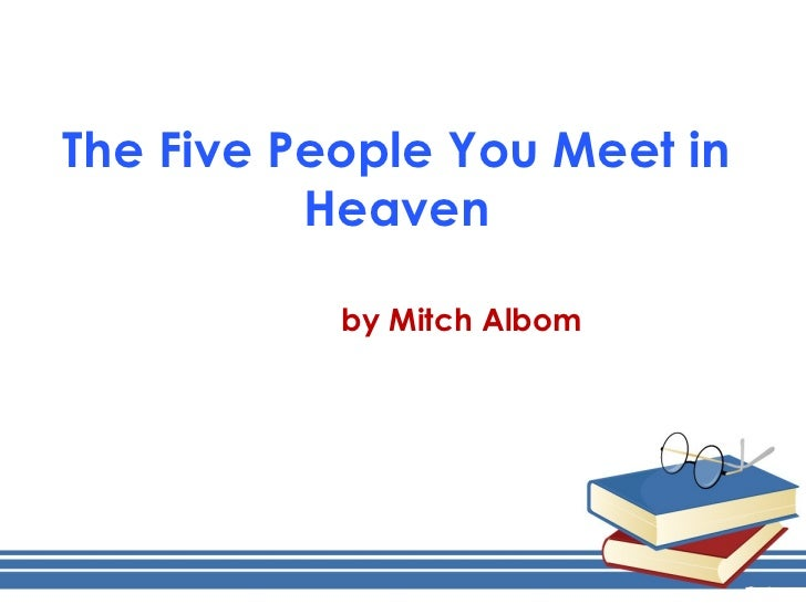 "the five people you meet in heaven essays Introduction ""the five people you meet in heaven"" by mitch albom is a fictional book published in the year 2003 the book relates a story of a nobleman by the."