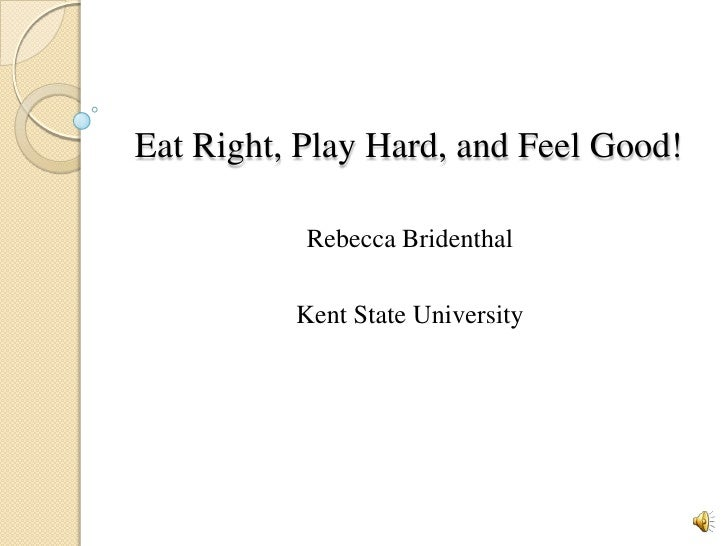 Eat Right, Play Hard, and Feel Good!<br />Rebecca Bridenthal<br />Kent State University<br />