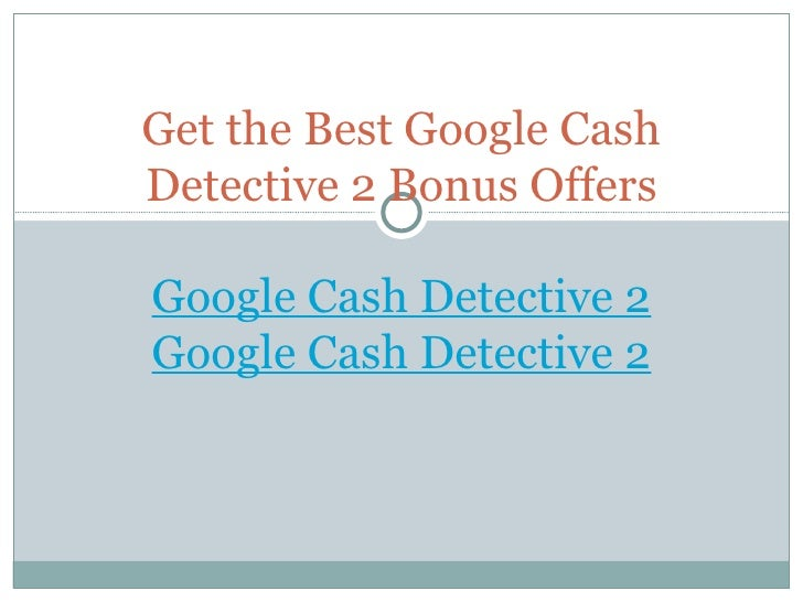 Get the Best Google Cash Detective 2 Bonus Offers