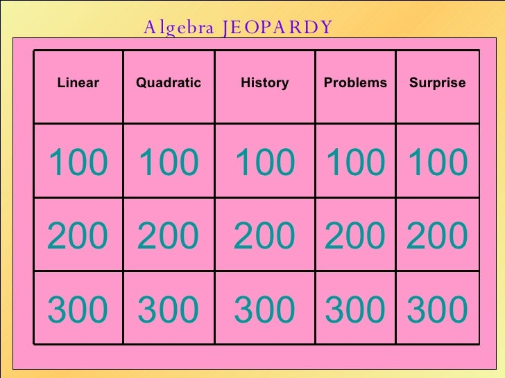 Algebra JEOPARDY 300 300 300 300 300 200 200 200 200 200 100 100 100 100 100 Surprise Problems History Quadratic Linear