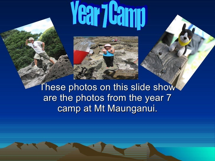 These photos on this slide show are the photos from the year 7 camp at Mt Maunganui. Year 7 Camp