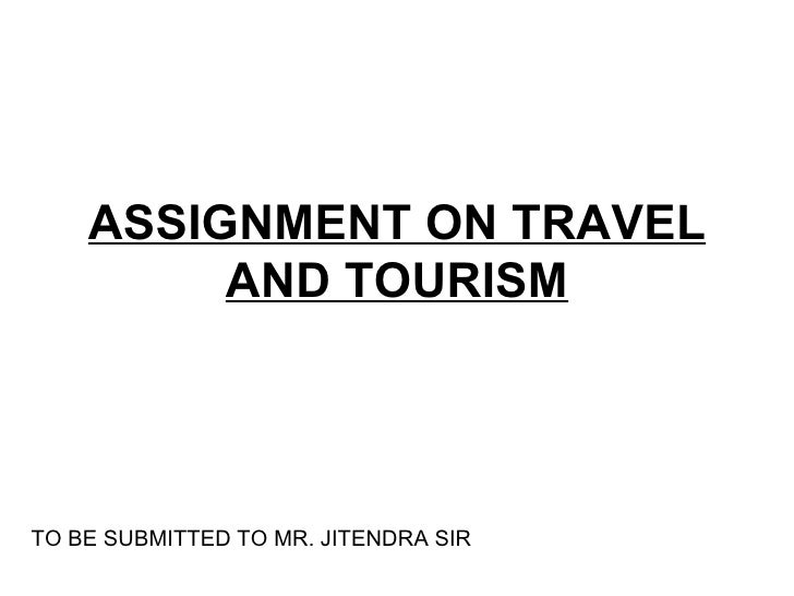 ASSIGNMENT ON TRAVEL          AND TOURISM     TO BE SUBMITTED TO MR. JITENDRA SIR