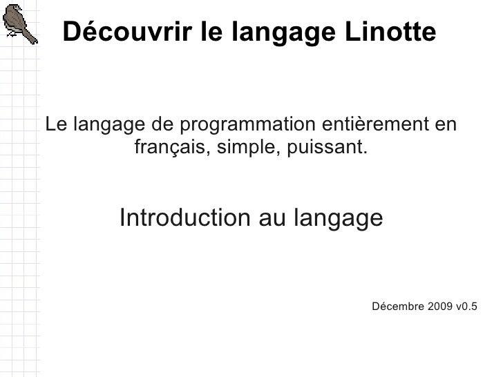 Découvrir le langage Linotte   Le langage de programmation entièrement en          français, simple, puissant.          In...
