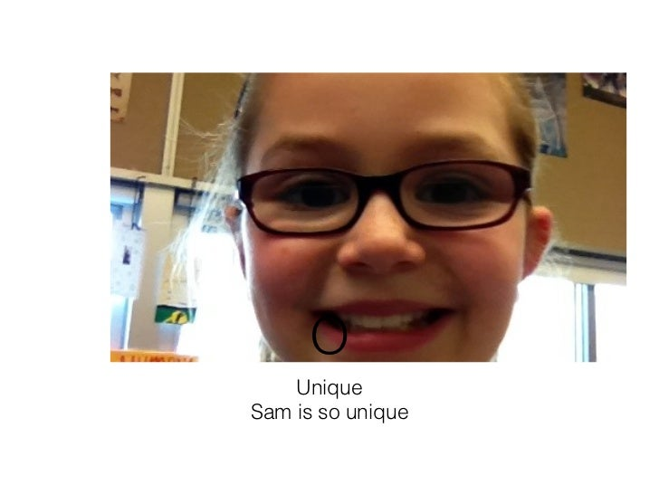 O    Unique!Sam is so unique