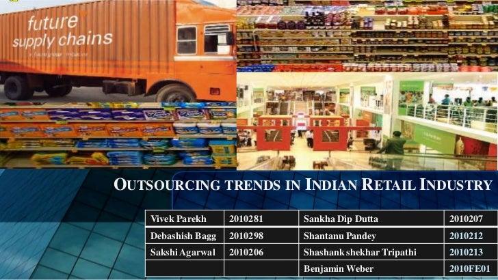 OUTSOURCING TRENDS IN INDIAN RETAIL INDUSTRY    Vivek Parekh     2010281   Sankha Dip Dutta            2010207    Debashis...