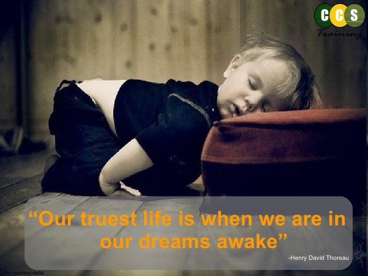 "<ul><li>"" Our truest life is when we are in our dreams awake"" </li></ul><ul><li>-Henry David Thoreau </li></ul>Pic courtse..."