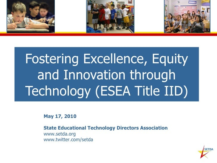 Fostering Excellence, Equity and Innovation through Technology (ESEA Title IID) May 17, 2010 State Educational Technology ...