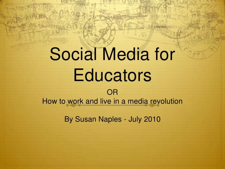 Social Media for Educators<br />OR<br />How to work and live in a media revolution<br />By Susan Naples - July 2010<br />