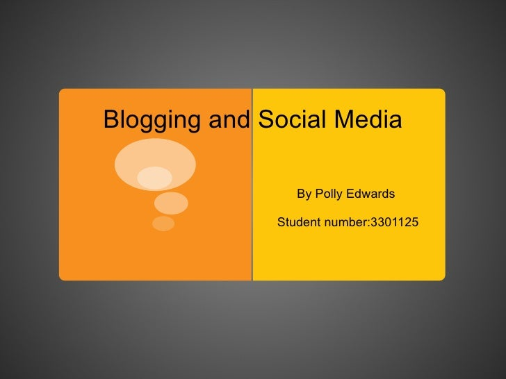 Blogging and Social Media By Polly Edwards  Student number:3301125