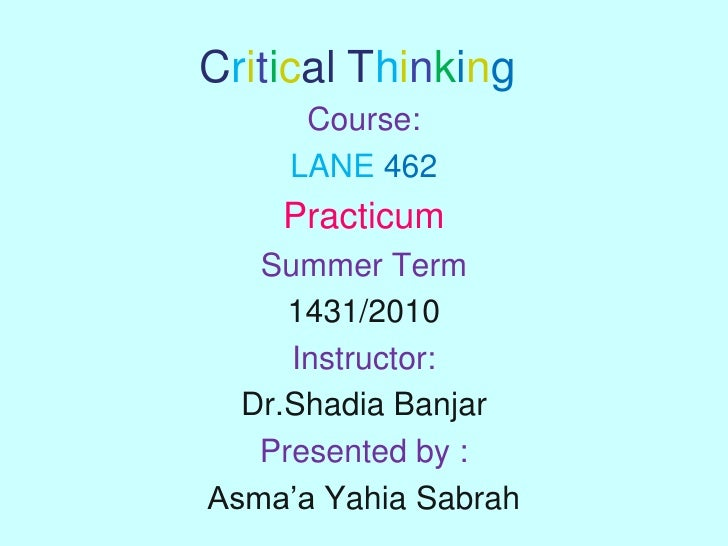Critical Thinking<br />Course:<br />LANE462<br />Practicum<br />Summer Term <br />1431/2010 <br />Instructor: <br />Dr.Sha...