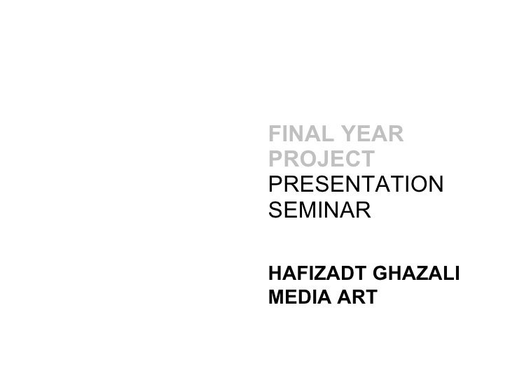FINAL YEAR PROJECT   PRESENTATION SEMINAR HAFIZADT GHAZALI MEDIA ART