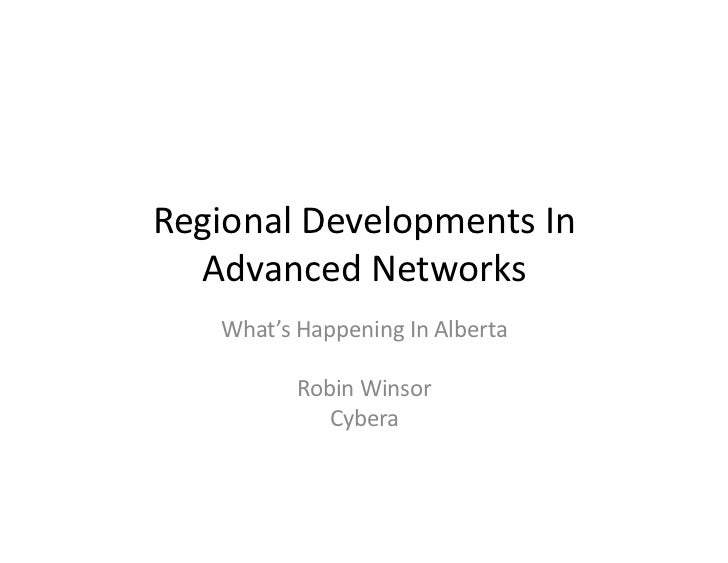 Regional	  Developments	  In	    Advanced	  Networks	       What's	  Happening	  In	  Alberta	                 Robin	  Win...