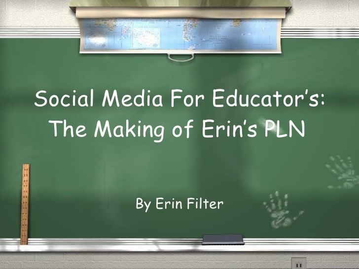 Social Media For Educator's: The Making of Erin's PLN  By Erin Filter